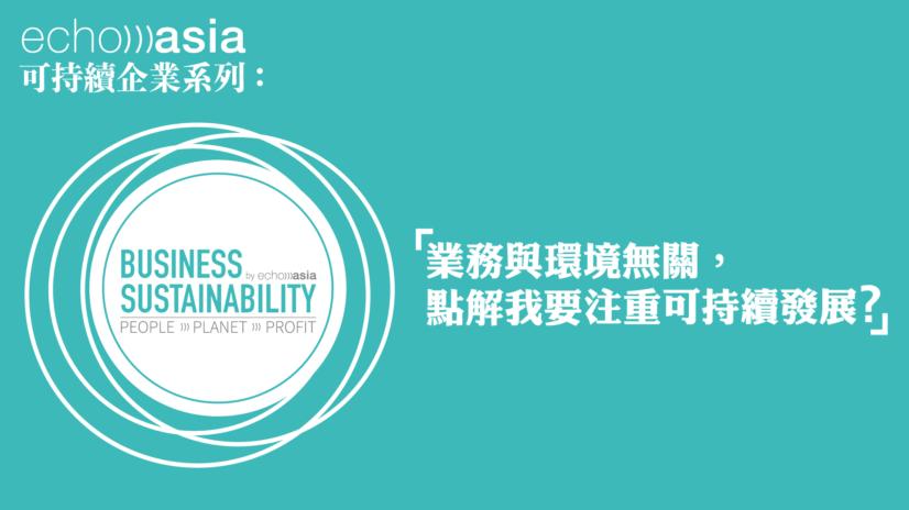 無論你的企業是否屬於環保產業、你個人是否關心環境,也需要考慮企業的可持續性 (business sustainability)。從長遠的角度來看,它能令你開拓新的顧客群及鞏固現有客源。
